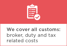 We cover all customs: broker, duty, and tax related costs
